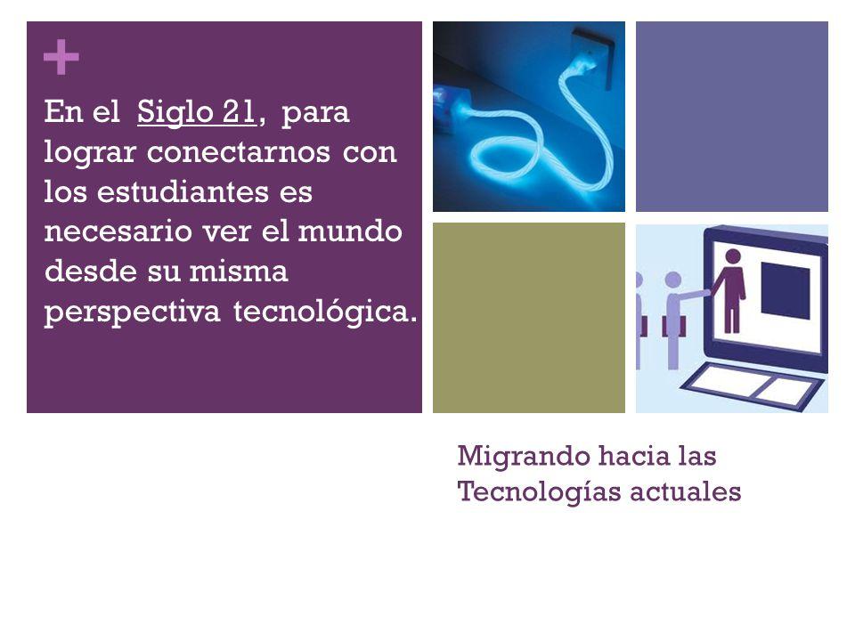+ Migrando hacia las Tecnologías actuales En el Siglo 21, para lograr conectarnos con los estudiantes es necesario ver el mundo desde su misma perspectiva tecnológica.