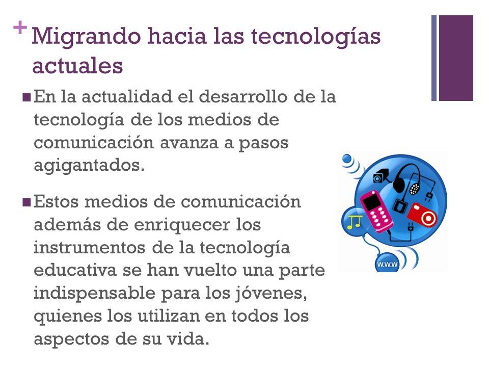 + Migrando hacia las tecnologías actuales En la actualidad el desarrollo de la tecnología de los medios de comunicación avanza a pasos agigantados.