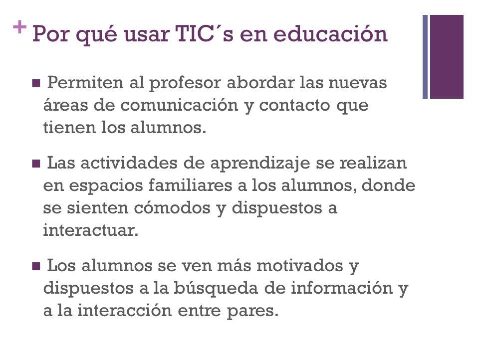 + Por qué usar TIC´s en educación Permiten al profesor abordar las nuevas áreas de comunicación y contacto que tienen los alumnos.