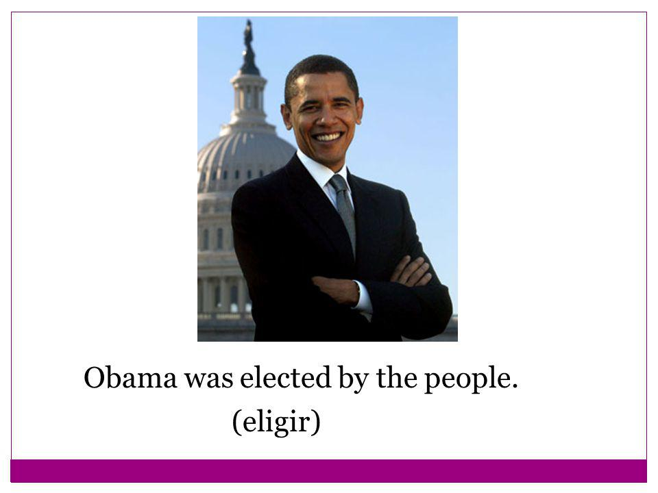 Obama was elected by the people. (eligir)