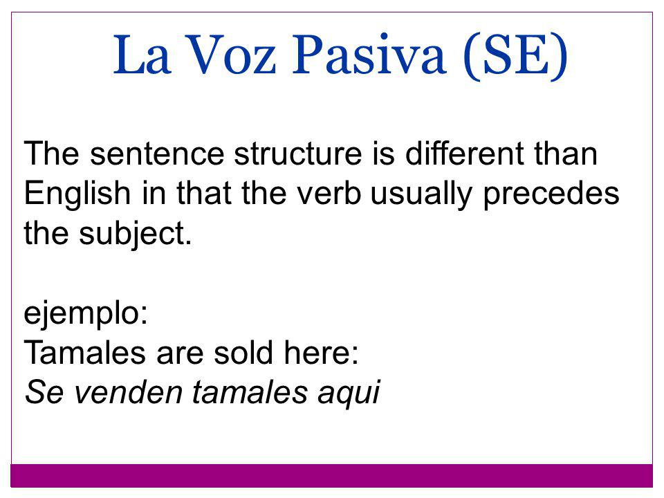The sentence structure is different than English in that the verb usually precedes the subject. ejemplo: Tamales are sold here: Se venden tamales aqui