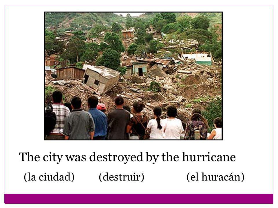 The city was destroyed by the hurricane (la ciudad) (destruir) (el huracán)