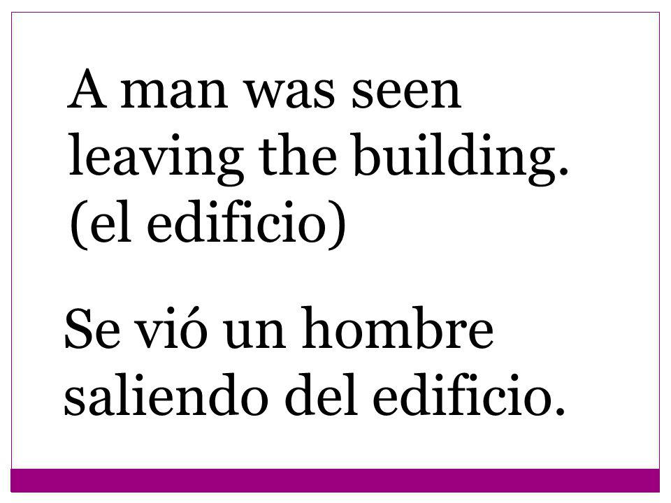 A man was seen leaving the building. (el edificio) Se vió un hombre saliendo del edificio.