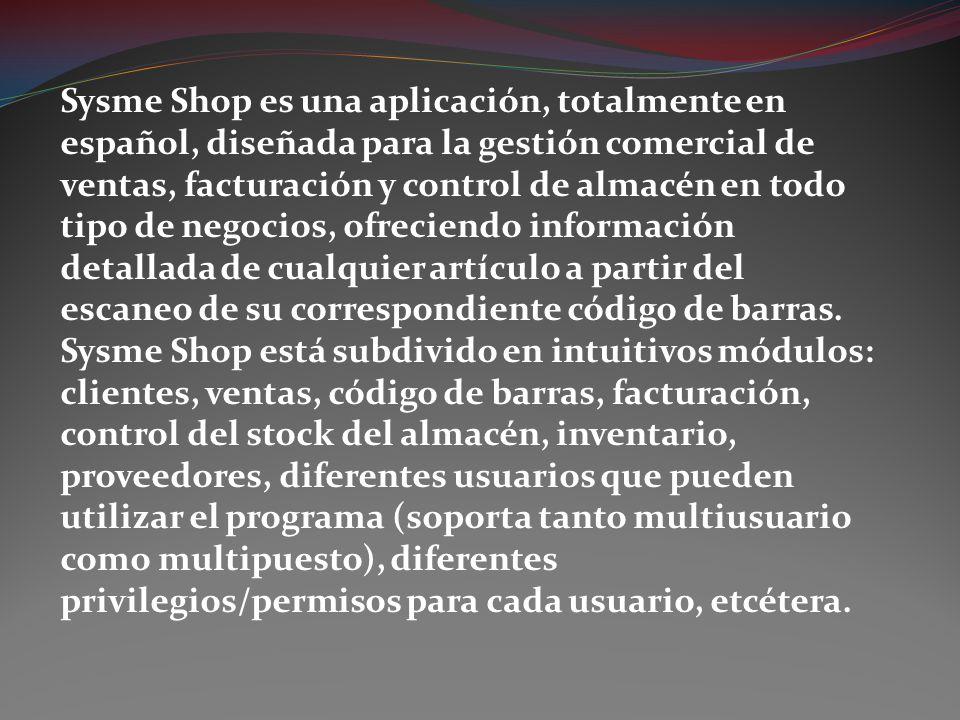 Sysme Shop es una aplicación, totalmente en español, diseñada para la gestión comercial de ventas, facturación y control de almacén en todo tipo de ne