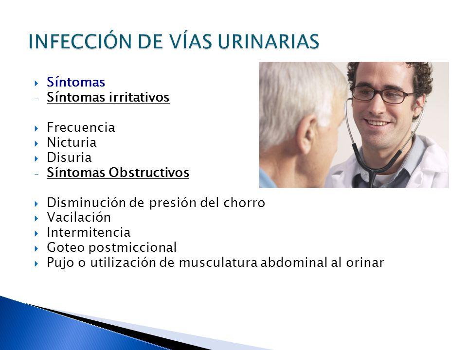 Síntomas - Síntomas irritativos Frecuencia Nicturia Disuria - Síntomas Obstructivos Disminución de presión del chorro Vacilación Intermitencia Goteo postmiccional Pujo o utilización de musculatura abdominal al orinar