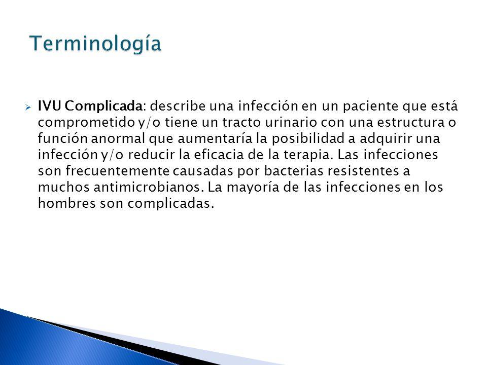 IVU Complicada: describe una infección en un paciente que está comprometido y/o tiene un tracto urinario con una estructura o función anormal que aumentaría la posibilidad a adquirir una infección y/o reducir la eficacia de la terapia.