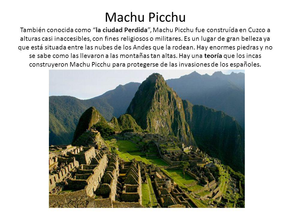 Machu Picchu También conocida como la ciudad Perdida, Machu Picchu fue construída en Cuzco a alturas casi inaccesibles, con fines religiosos o militar