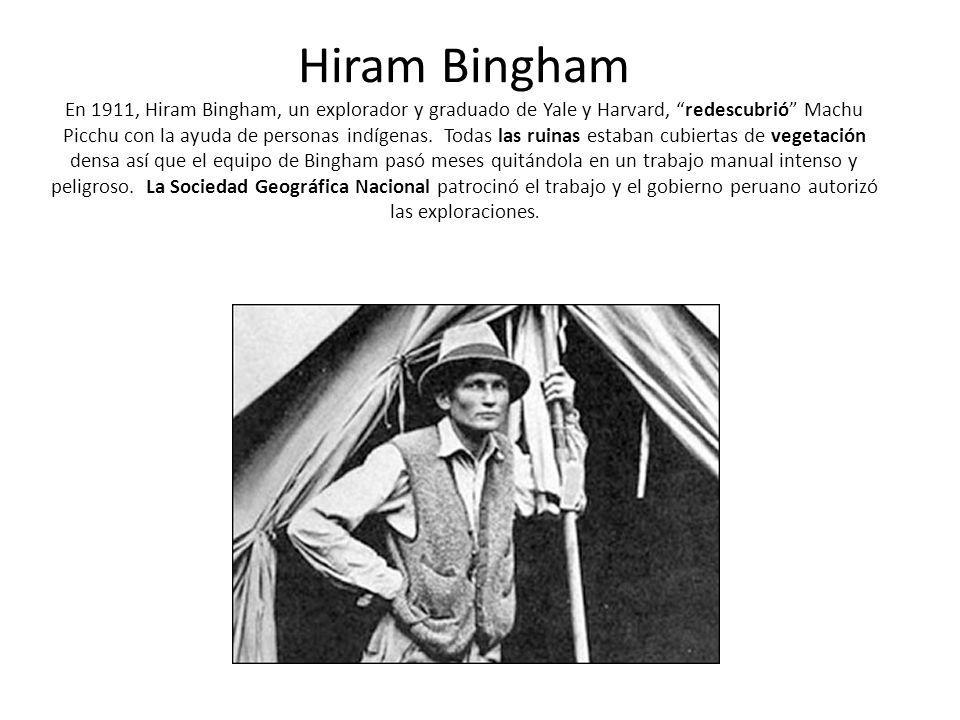 Hiram Bingham En 1911, Hiram Bingham, un explorador y graduado de Yale y Harvard, redescubrió Machu Picchu con la ayuda de personas indígenas. Todas l