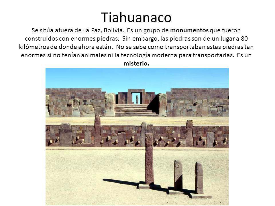 Tiahuanaco Se sitúa afuera de La Paz, Bolivia. Es un grupo de monumentos que fueron construídos con enormes piedras. Sin embargo, las piedras son de u