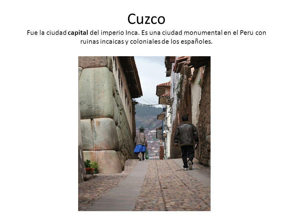 Cuzco Fue la ciudad capital del imperio Inca. Es una ciudad monumental en el Peru con ruinas incaicas y coloniales de los españoles.
