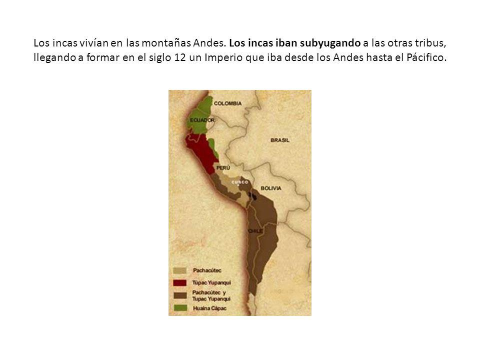 Los incas vivían en las montañas Andes. Los incas iban subyugando a las otras tribus, llegando a formar en el siglo 12 un Imperio que iba desde los An