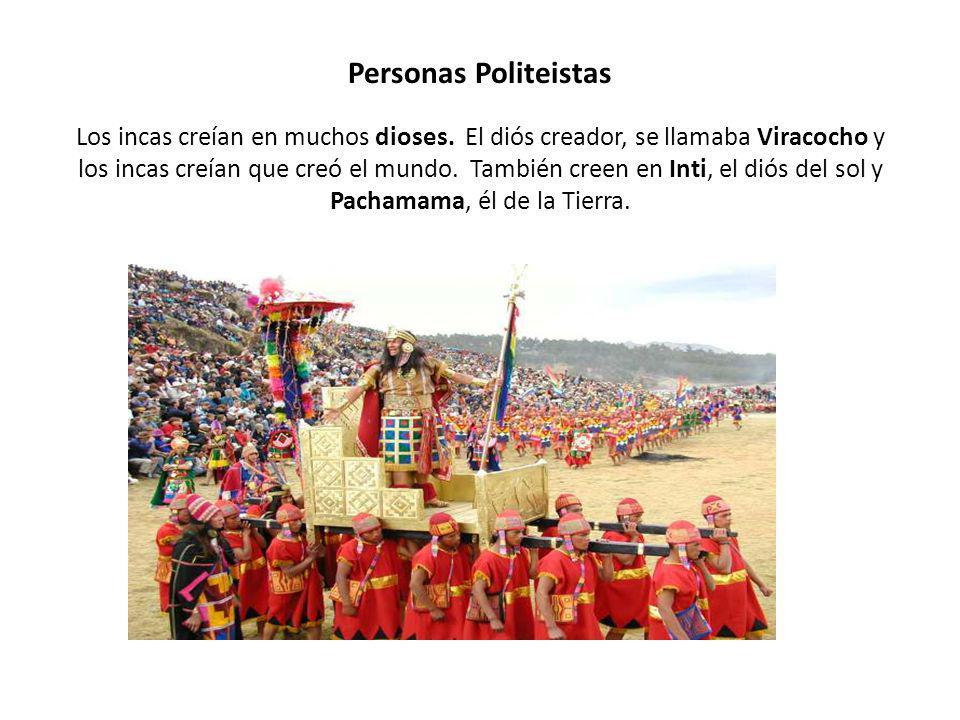 Personas Politeistas Los incas creían en muchos dioses. El diós creador, se llamaba Viracocho y los incas creían que creó el mundo. También creen en I