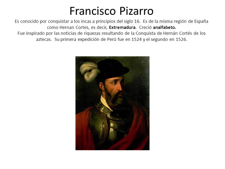 Francisco Pizarro Es conocido por conquistar a los incas a principios del siglo 16. Es de la misma región de España como Hernan Cortes, es decir, Extr