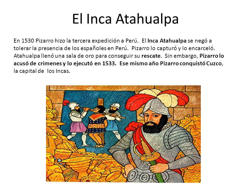El Inca Atahualpa En 1530 Pizarro hizo la tercera expedición a Perú. El Inca Atahualpa se negó a tolerar la presencia de los españoles en Perú. Pizarr