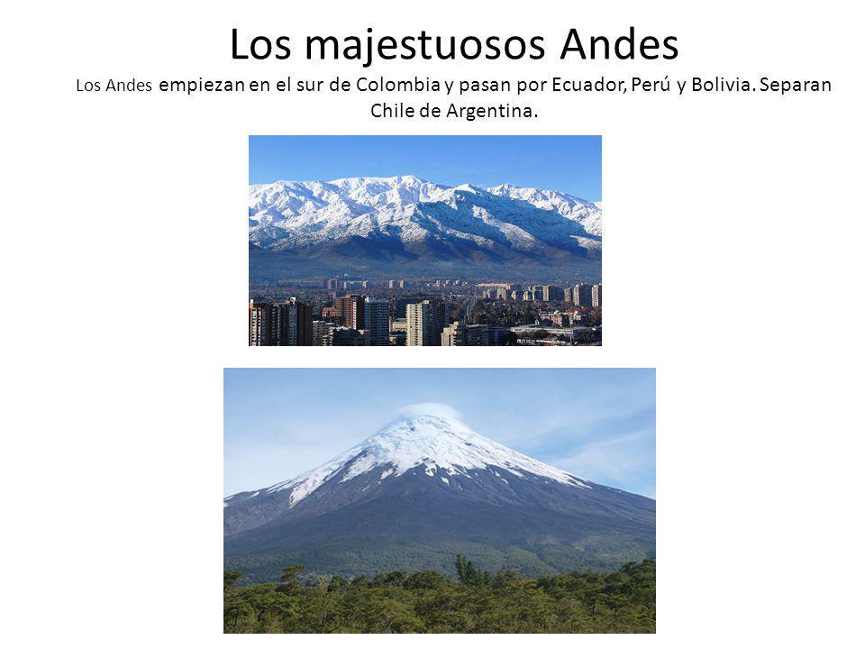 Los majestuosos Andes Los Andes empiezan en el sur de Colombia y pasan por Ecuador, Perú y Bolivia. Separan Chile de Argentina.