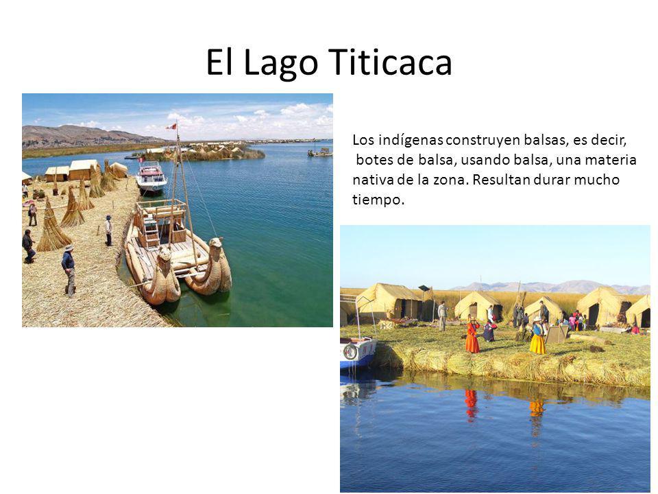 El Lago Titicaca Los indígenas construyen balsas, es decir, botes de balsa, usando balsa, una materia nativa de la zona. Resultan durar mucho tiempo.