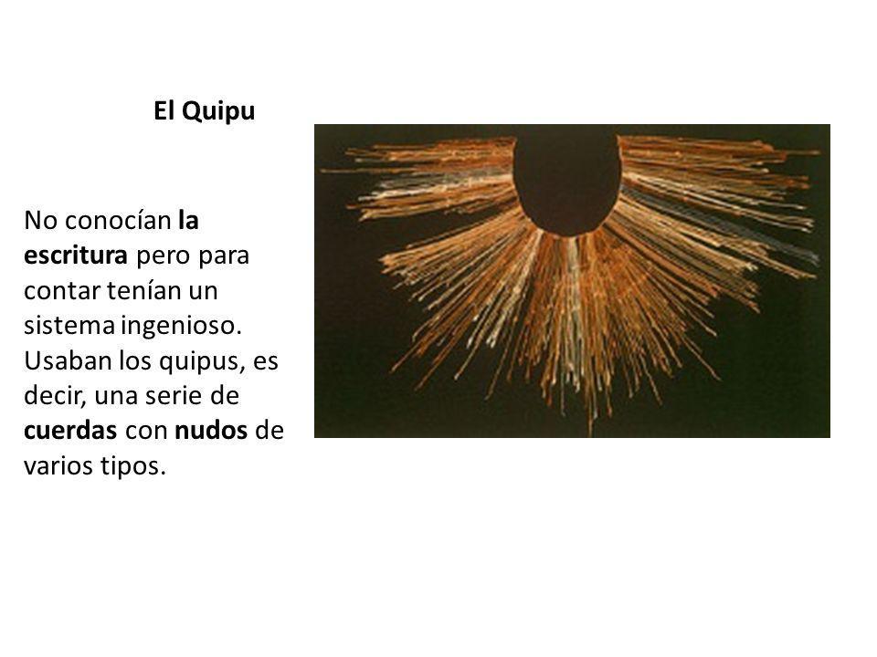 El Quipu No conocían la escritura pero para contar tenían un sistema ingenioso. Usaban los quipus, es decir, una serie de cuerdas con nudos de varios