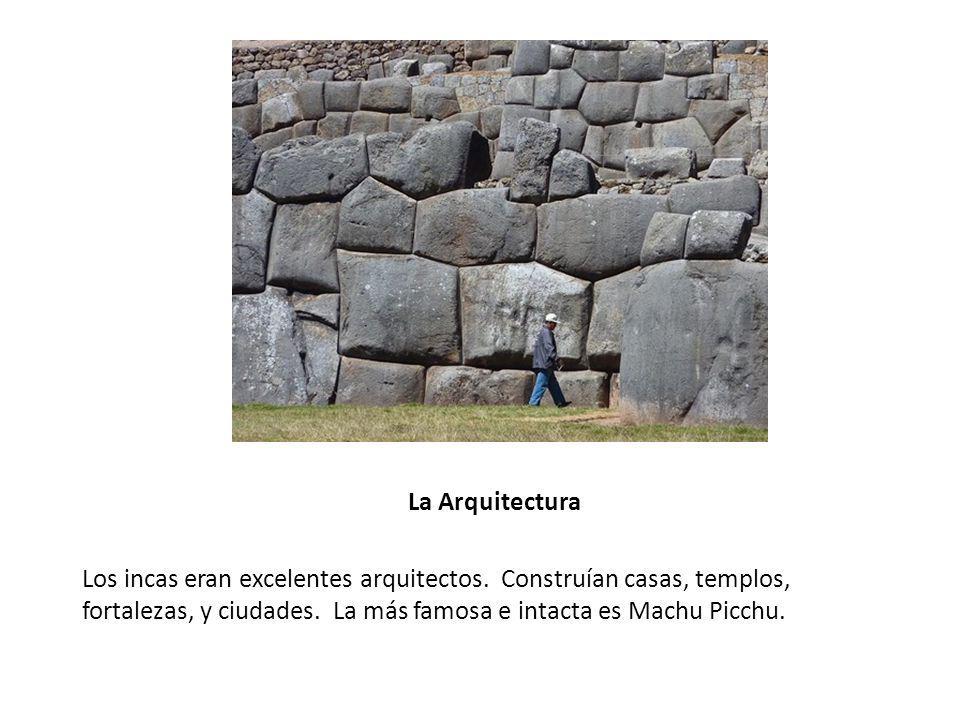 La Arquitectura Los incas eran excelentes arquitectos. Construían casas, templos, fortalezas, y ciudades. La más famosa e intacta es Machu Picchu.
