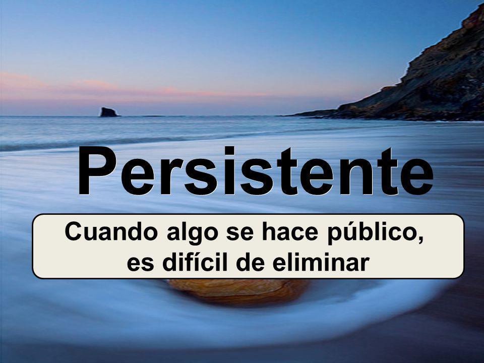 Persistent Persistente Cuando algo se hace público, es difícil de eliminar