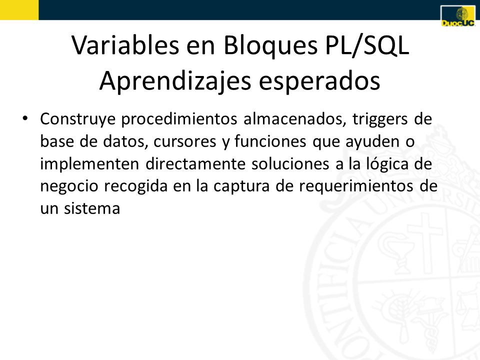 Variables en Bloques PL/SQL Aprendizajes esperados Construye procedimientos almacenados, triggers de base de datos, cursores y funciones que ayuden o implementen directamente soluciones a la lógica de negocio recogida en la captura de requerimientos de un sistema