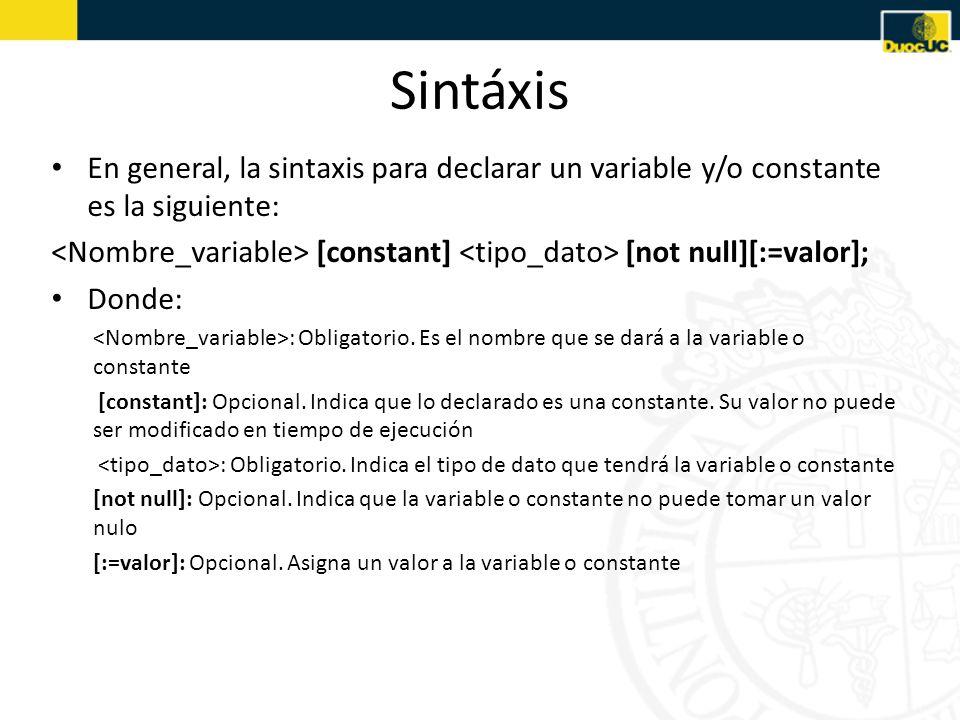 Sintáxis En general, la sintaxis para declarar un variable y/o constante es la siguiente: [constant] [not null][:=valor]; Donde: : Obligatorio.