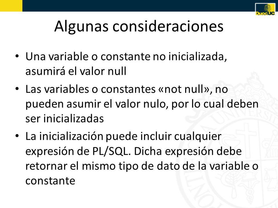 Algunas consideraciones Una variable o constante no inicializada, asumirá el valor null Las variables o constantes «not null», no pueden asumir el valor nulo, por lo cual deben ser inicializadas La inicialización puede incluir cualquier expresión de PL/SQL.