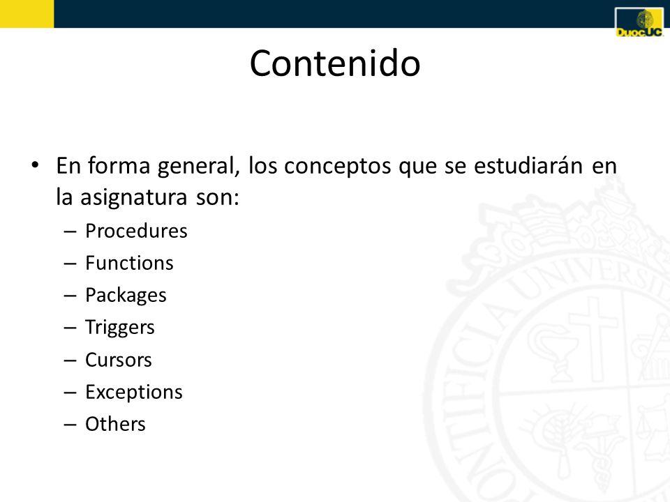 Contenido En forma general, los conceptos que se estudiarán en la asignatura son: – Procedures – Functions – Packages – Triggers – Cursors – Exceptions – Others
