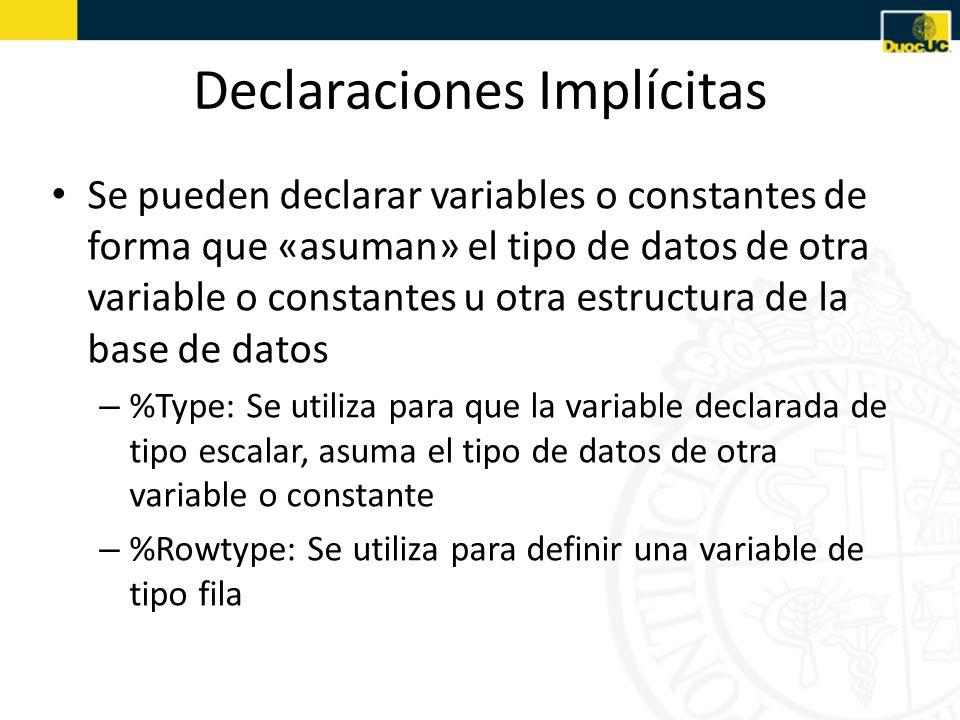 Declaraciones Implícitas Se pueden declarar variables o constantes de forma que «asuman» el tipo de datos de otra variable o constantes u otra estructura de la base de datos – %Type: Se utiliza para que la variable declarada de tipo escalar, asuma el tipo de datos de otra variable o constante – %Rowtype: Se utiliza para definir una variable de tipo fila