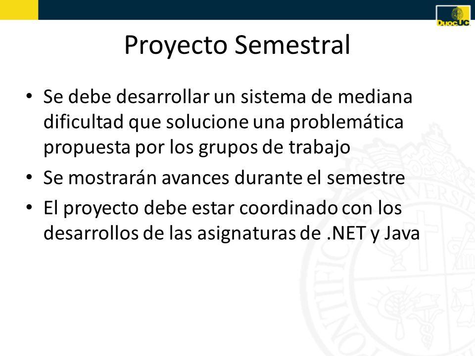 Proyecto Semestral Se debe desarrollar un sistema de mediana dificultad que solucione una problemática propuesta por los grupos de trabajo Se mostrarán avances durante el semestre El proyecto debe estar coordinado con los desarrollos de las asignaturas de.NET y Java