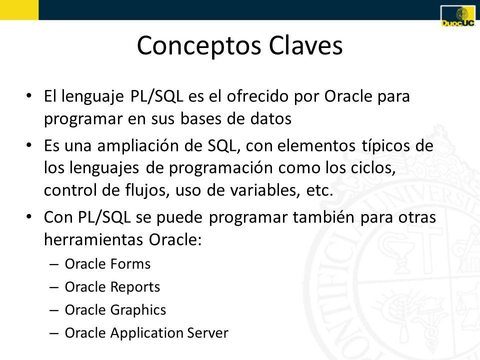 Conceptos Claves El lenguaje PL/SQL es el ofrecido por Oracle para programar en sus bases de datos Es una ampliación de SQL, con elementos típicos de los lenguajes de programación como los ciclos, control de flujos, uso de variables, etc.