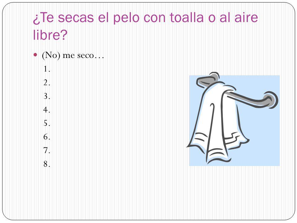 ¿Te secas el pelo con toalla o al aire libre? (No) me seco… 1. 2. 3. 4. 5. 6. 7. 8.