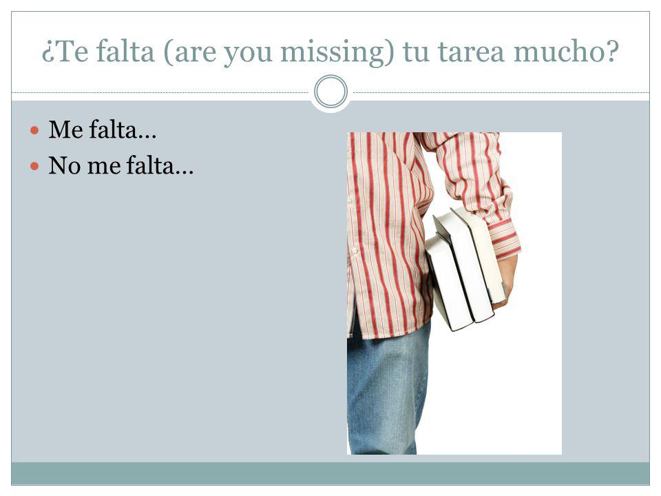¿Te falta (are you missing) tu tarea mucho? Me falta… No me falta…