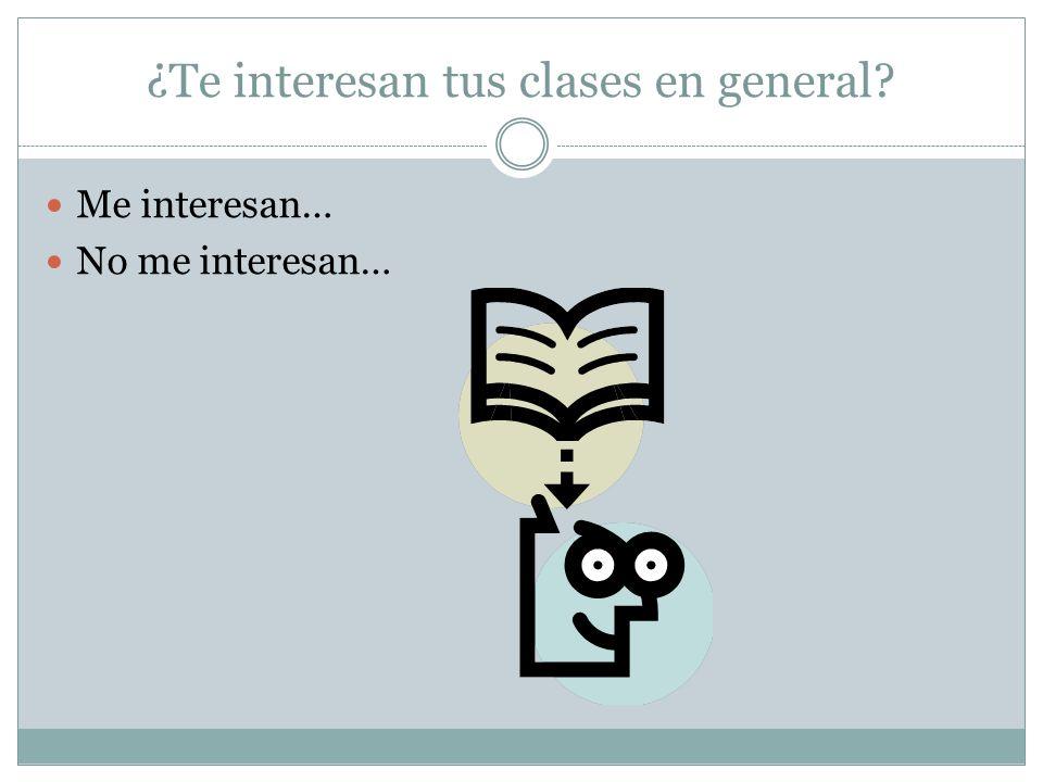 ¿Te interesan tus clases en general Me interesan… No me interesan…