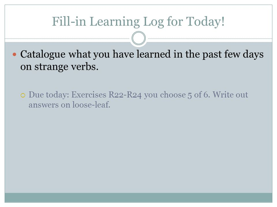 Fill-in Learning Log for Today! Catalogue what you have learned in the past few days on strange verbs. Due today: Exercises R22-R24 you choose 5 of 6.