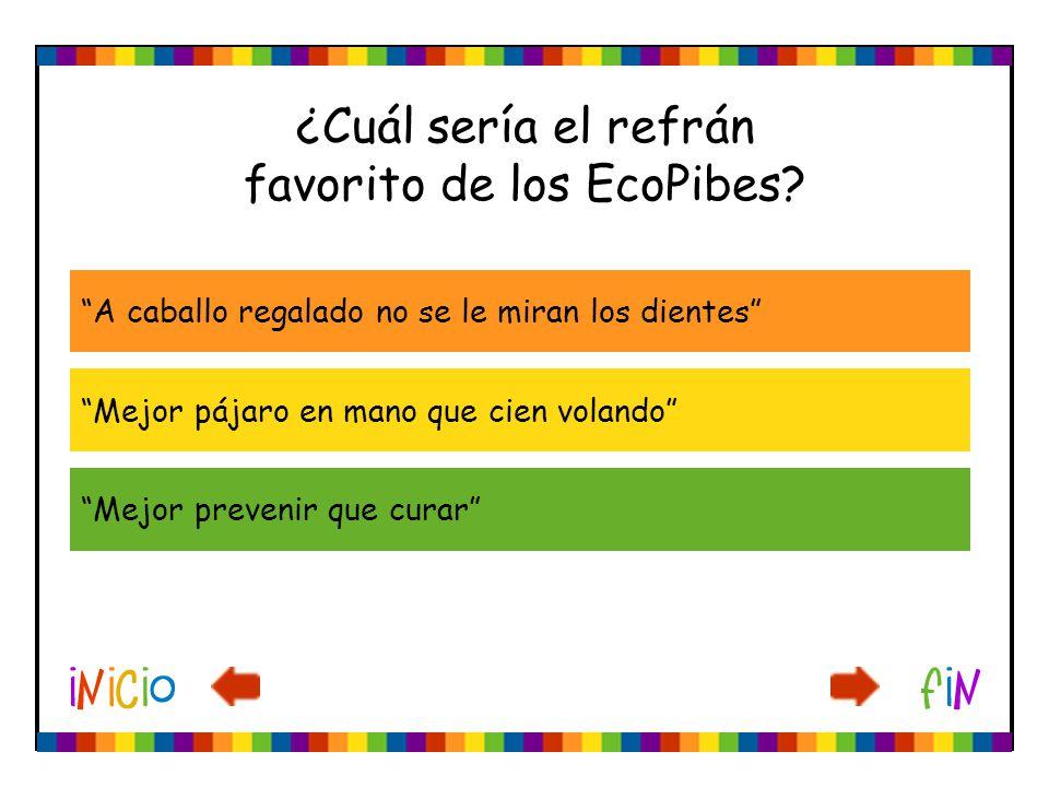 ¿Cuál sería el refrán favorito de los EcoPibes? A caballo regalado no se le miran los dientes Mejor pájaro en mano que cien volando Mejor prevenir que