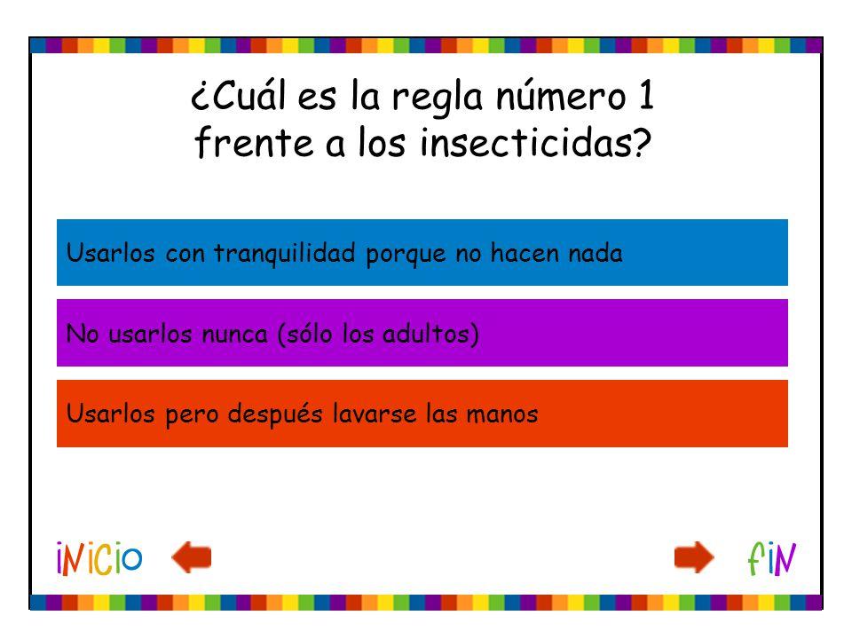 ¿Cuál es la regla número 1 frente a los insecticidas? Usarlos con tranquilidad porque no hacen nada No usarlos nunca (sólo los adultos) Usarlos pero d