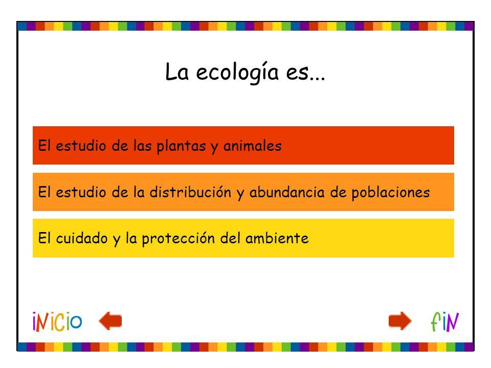 La ecología es... El estudio de las plantas y animales El estudio de la distribución y abundancia de poblaciones El cuidado y la protección del ambien