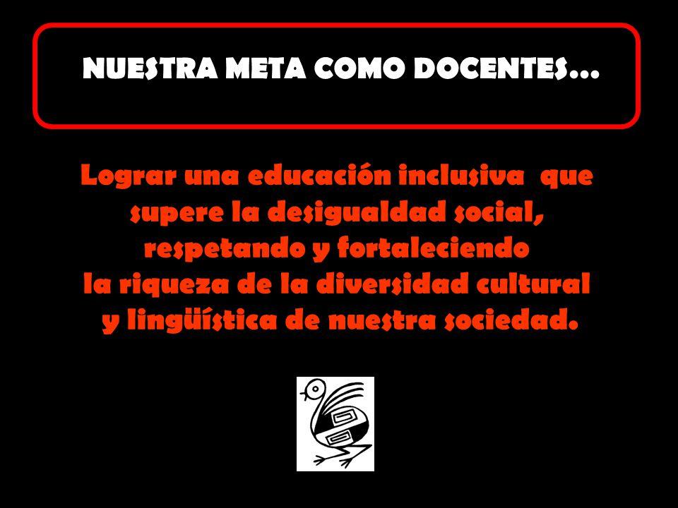 Lograr una educación inclusiva que supere la desigualdad social, respetando y fortaleciendo la riqueza de la diversidad cultural y lingüística de nues