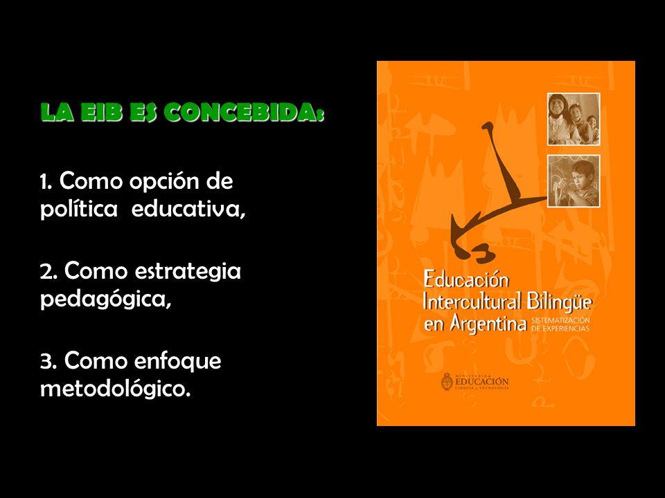 LA EIB ES CONCEBIDA: 1. Como opción de política educativa, 2. Como estrategia pedagógica, 3. Como enfoque metodológico.
