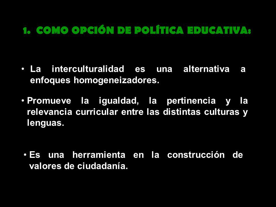 La interculturalidad es una alternativa a enfoques homogeneizadores. 1. COMO OPCIÓN DE POLÍTICA EDUCATIVA: Es una herramienta en la construcción de va