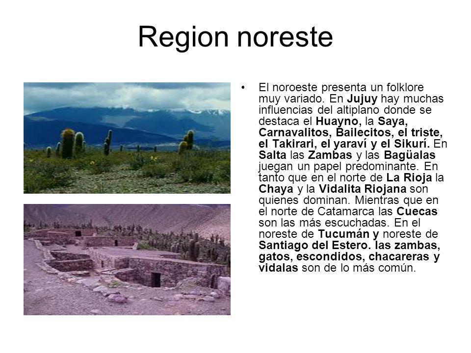Region noreste El noroeste presenta un folklore muy variado. En Jujuy hay muchas influencias del altiplano donde se destaca el Huayno, la Saya, Carnav