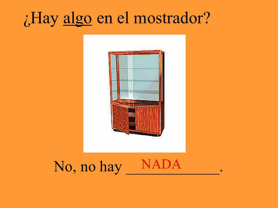 ¿Hay algo en el mostrador? No, no hay ____________. NADA