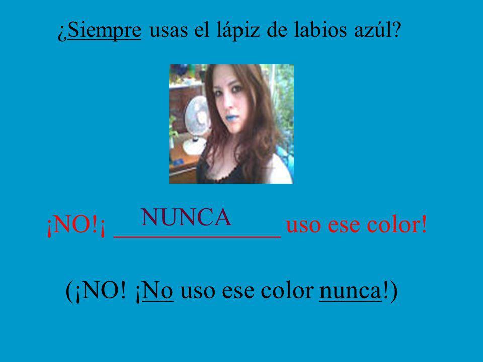 ¿Siempre usas el lápiz de labios azúl. ¡NO!¡ _____________ uso ese color.