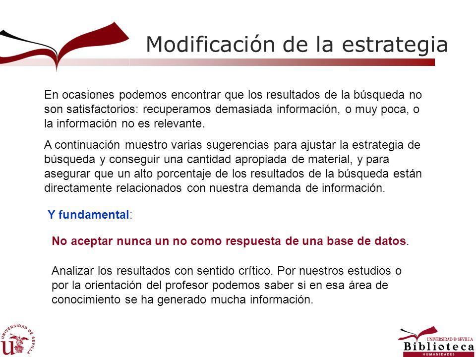 Modificación de la estrategia En ocasiones podemos encontrar que los resultados de la búsqueda no son satisfactorios: recuperamos demasiada información, o muy poca, o la información no es relevante.