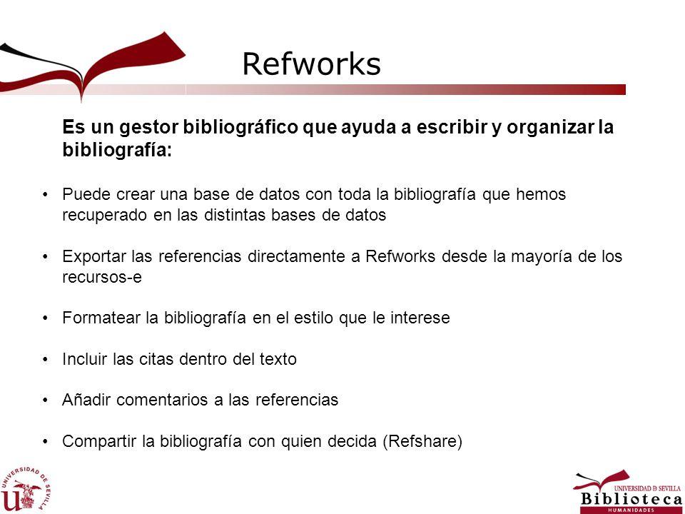 Refworks Es un gestor bibliográfico que ayuda a escribir y organizar la bibliografía: Puede crear una base de datos con toda la bibliografía que hemos