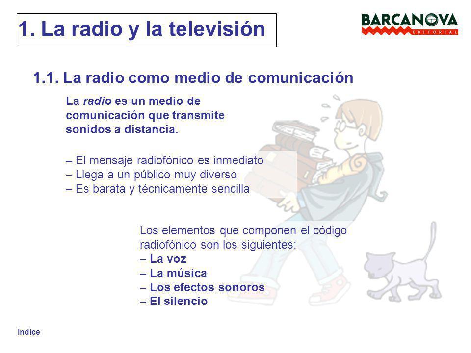 Índice 1. La radio y la televisión 1.1. La radio como medio de comunicación La radio es un medio de comunicación que transmite sonidos a distancia. –