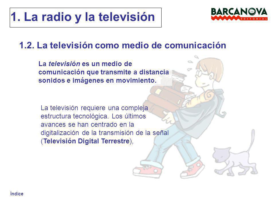 Índice 1. La radio y la televisión 1.2. La televisión como medio de comunicación La televisión es un medio de comunicación que transmite a distancia s