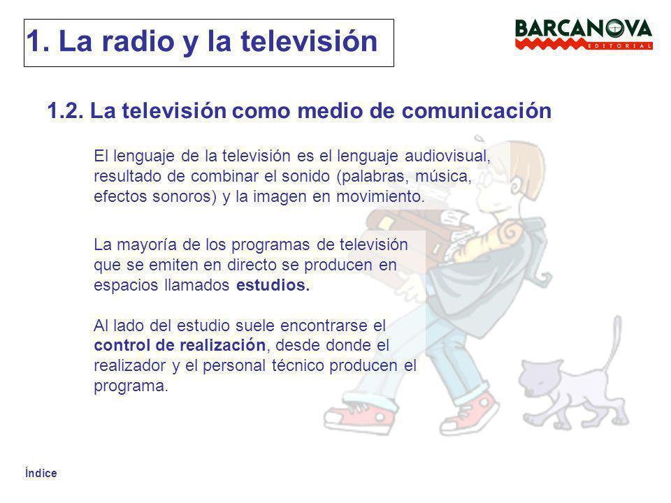 Índice 1. La radio y la televisión 1.2. La televisión como medio de comunicación El lenguaje de la televisión es el lenguaje audiovisual, resultado de