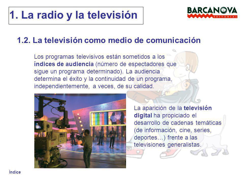 Índice 1. La radio y la televisión 1.2. La televisión como medio de comunicación Los programas televisivos están sometidos a los índices de audiencia