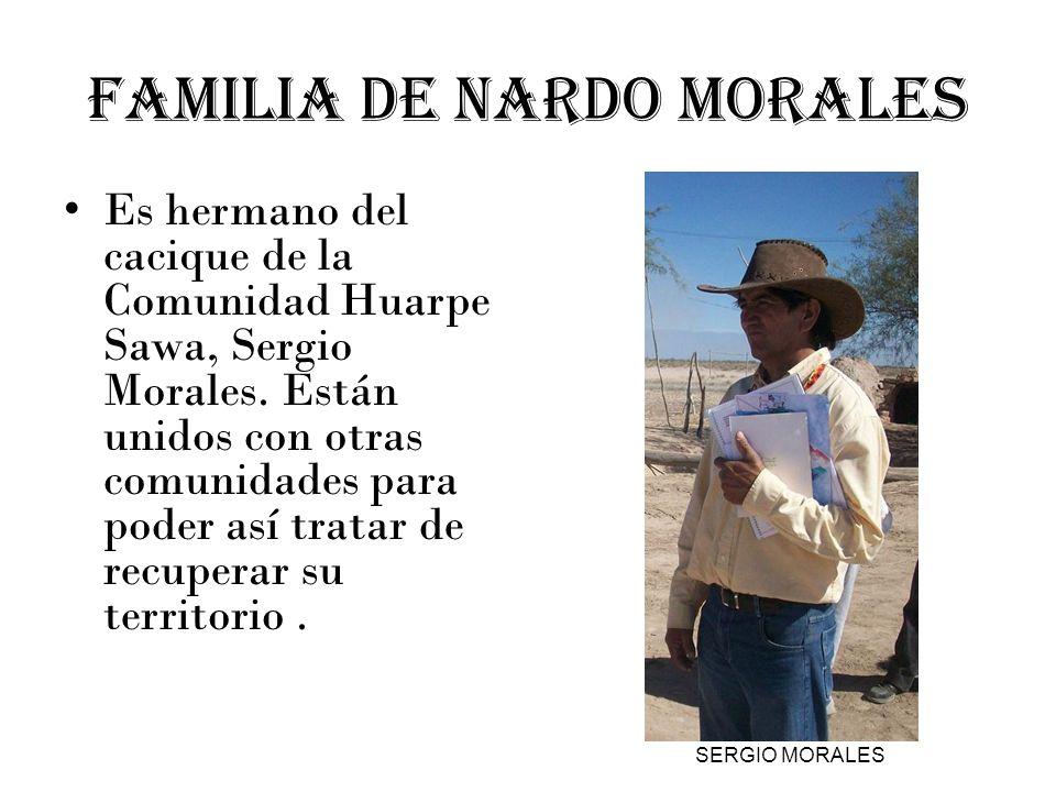 FAMILIA DE NARDO MORALES Es hermano del cacique de la Comunidad Huarpe Sawa, Sergio Morales. Están unidos con otras comunidades para poder así tratar